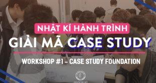 """NHẬT KÝ HÀNH TRÌNH """"GIẢI MÃ CASE STUDY"""": WORKSHOP 1 - CASE STUDY FOUNDATION"""